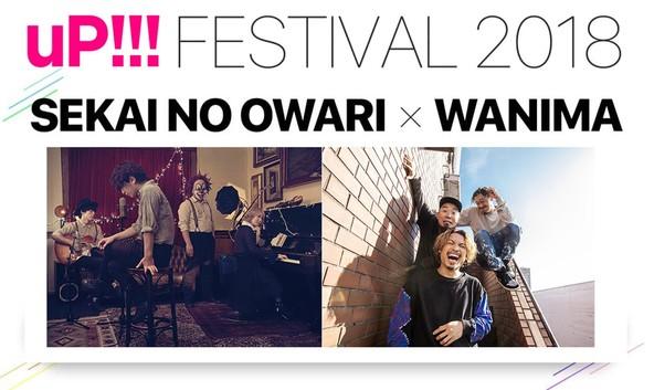セカオワ × WANIMA、「uP!!!FESTIVAL 2018」に出演する両アーティストからの意気込みメッセージ動画公開