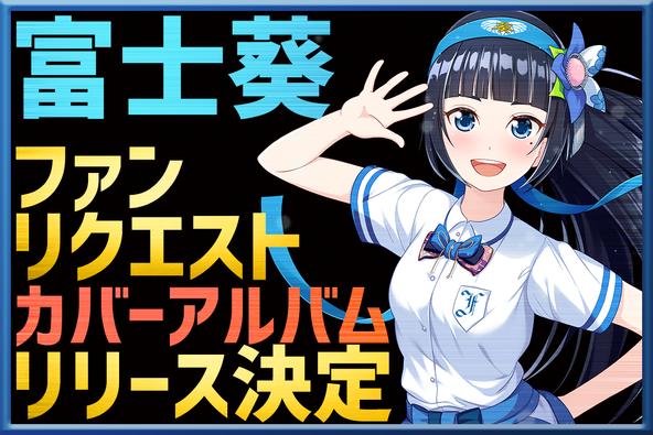 バーチャルタレント富士葵、カバーアルバムのリリースが決定!ファンリクエスト楽曲も一部収録