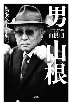 ビートたけしも「生きるアウトレイジだよ!」と推薦!日本ボクシング連盟 前会長・山根明の半生を綴ったノンフィクションが発売