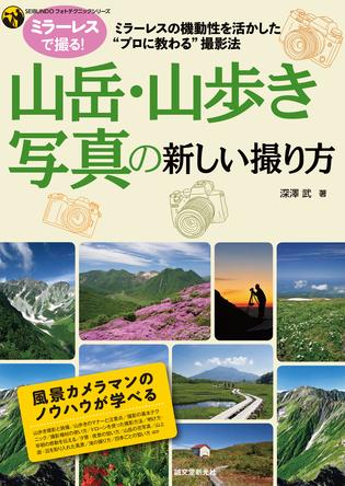 ミラーレスカメラに完全対応!山岳写真を始めたい・上達したい人に最適なガイドブック、プロに教わる「山岳・山歩きの新しい撮り方」