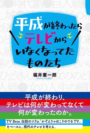 コラムニスト・堀井憲一郎が、独自の視点で平成のテレビを総括・検証「平成が終わったらテレビからいなくなってたものたち」