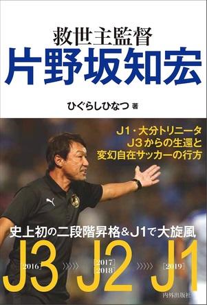 救世主監督・片野坂知宏 爆誕!! 大分トリニータJ3からJ1への生還を描いた新刊書籍が発売。 (1)