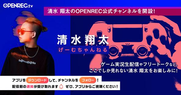 動画配信プラットフォーム「OPENREC.tv」にて人気アーティスト清水翔太さんの公式チャンネル「清水翔太のげーむちゃんねる」が開設! (1)