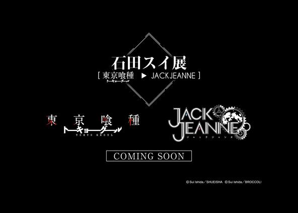 石田スイ展[東京喰種 ▶ JACKJEANNE] (C)Sui Ishida/SHUEISHA (C)Sui Ishida/BROCCOLI