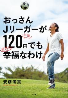 年収1000万円→実質0円でも楽しく暮らしていける!『おっさんJリーガーが年俸120円でも最高に幸福なわけ』 (1)