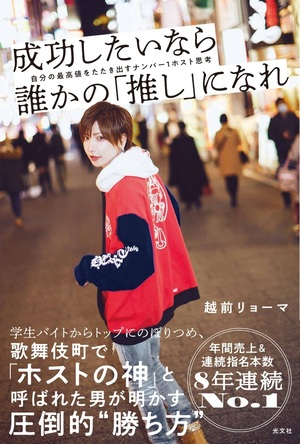 歌舞伎町で「ホストの神」と呼ばれる男による初の著書! 越前リョーマ『成功したいなら誰かの「推し」になれ』が光文社より2月25日(木)発売 (1)