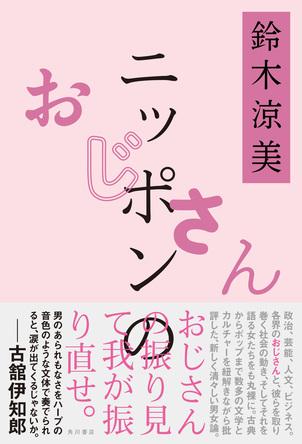 各界のおじさんと彼らを取り巻く社会の動き、それを語る女たちも丸裸にした鈴木涼美の男女論『ニッポンのおじさん』発売